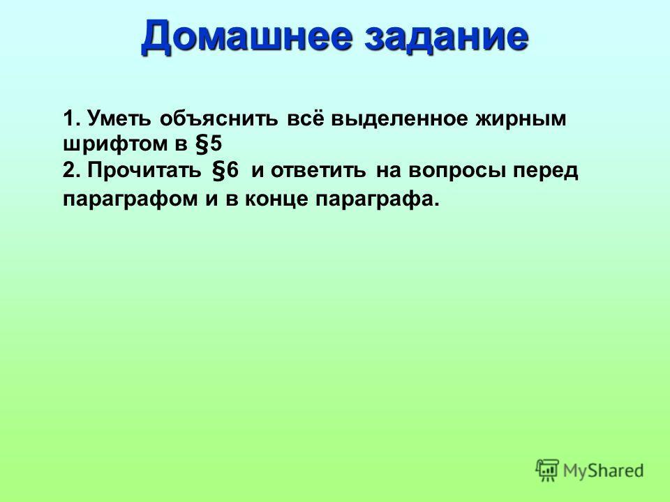 Домашнее задание 1. Уметь объяснить всё выделенное жирным шрифтом в §5 2. Прочитать §6 и ответить на вопросы перед параграфом и в конце параграфа.