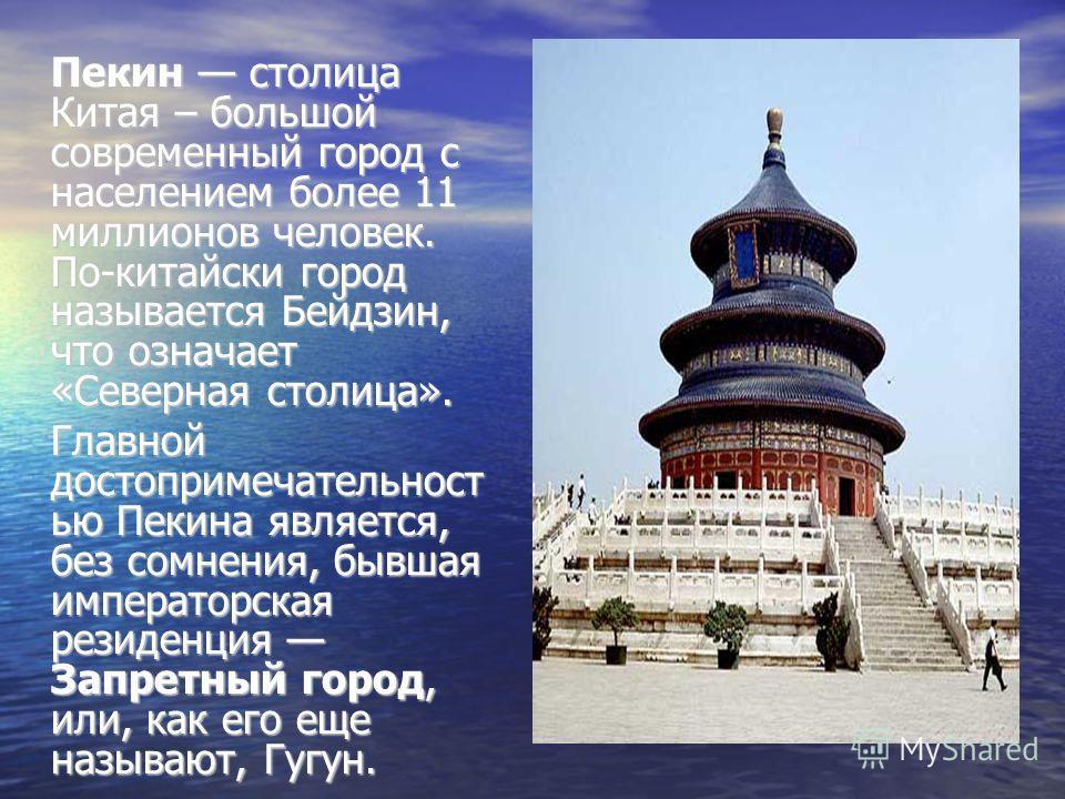 Пекин столица Китая – большой современный город с населением более 11 миллионов человек. По-китайски город называется Бейдзин, что означает «Северная столица». Главной достопримечательност ью Пекина является, без сомнения, бывшая императорская резиде