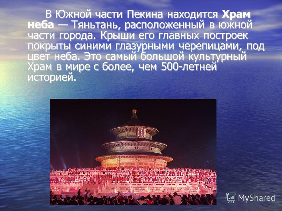 В Южной части Пекина находится Храм неба Тяньтань, расположенный в южной части города. Крыши его главных построек покрыты синими глазурными черепицами, под цвет неба. Это самый большой культурный Храм в мире с более, чем 500-летней историей.