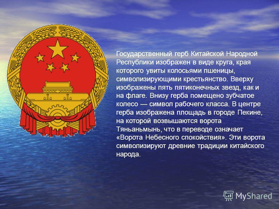Государственный герб Китайской Народной Республики изображен в виде круга, края которого увиты колосьями пшеницы, символизирующими крестьянство. Вверху изображены пять пятиконечных звезд, как и на флаге. Внизу герба помещено зубчатое колесо символ ра