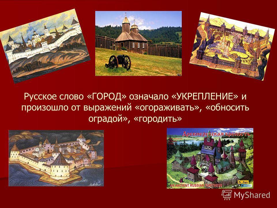 Русское слово «ГОРОД» означало «УКРЕПЛЕНИЕ» и произошло от выражений «огораживать», «обносить оградой», «городить»