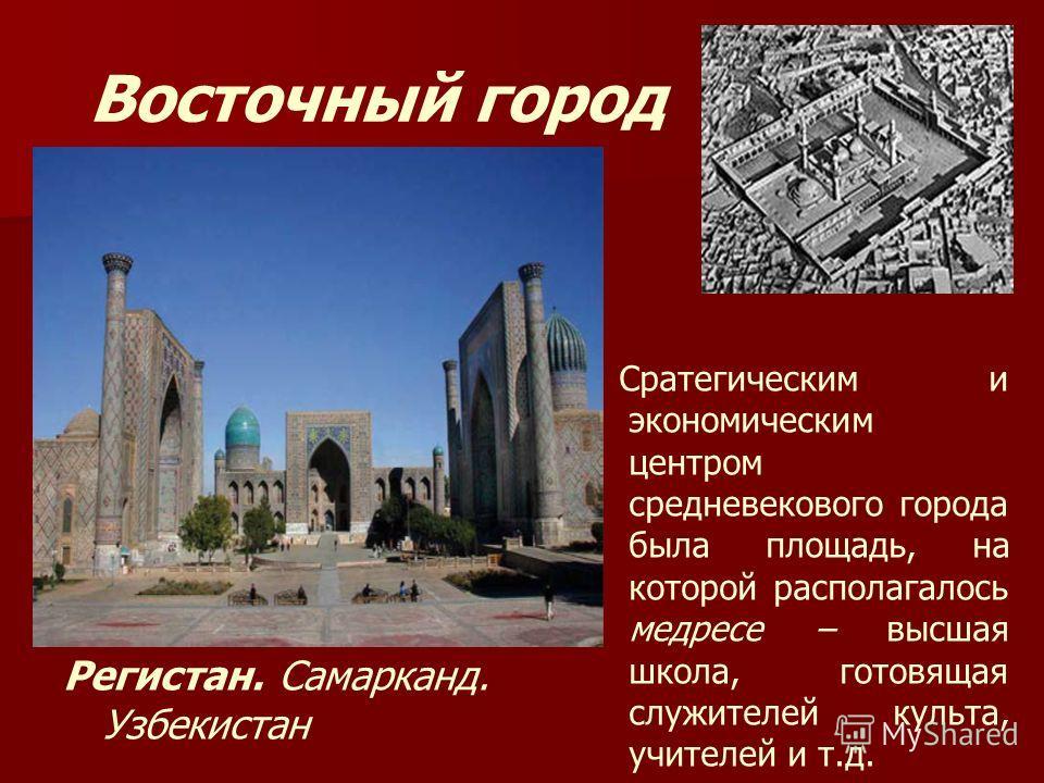 Восточный город Сратегическим и экономическим центром средневекового города была площадь, на которой располагалось медресе – высшая школа, готовящая служителей культа, учителей и т.д. Регистан. Самарканд. Узбекистан