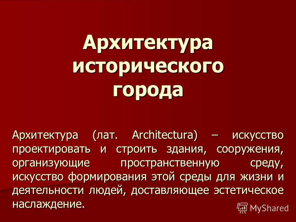 Архитектура исторического города Архитектура (лат. Architectura) – искусство проектировать и строить здания, сооружения, организующие пространственную среду, искусство формирования этой среды для жизни и деятельности людей, доставляющее эстетическое