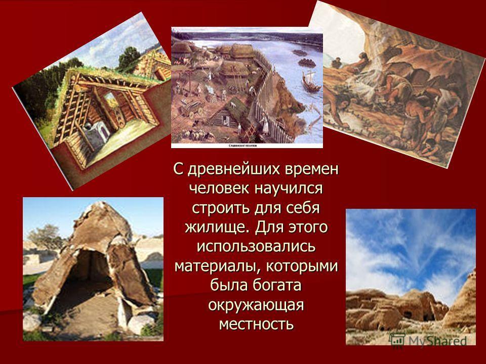 С древнейших времен человек научился строить для себя жилище. Для этого использовались материалы, которыми была богата окружающая местность