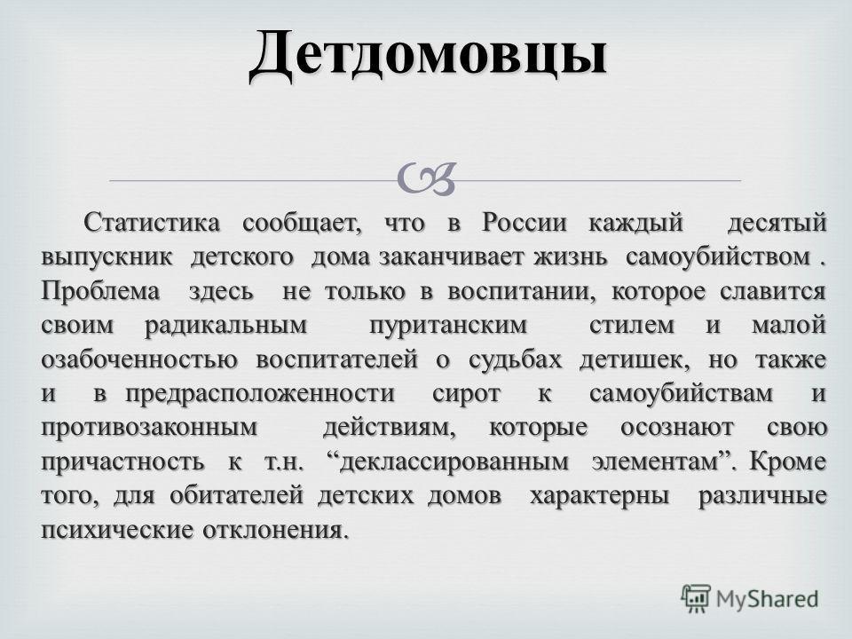 Статистика сообщает, что в России каждый десятый выпускник детского дома заканчивает жизнь самоубийством. Проблема здесь не только в воспитании, которое славится своим радикальным пуританским стилем и малой озабоченностью воспитателей о судьбах детиш