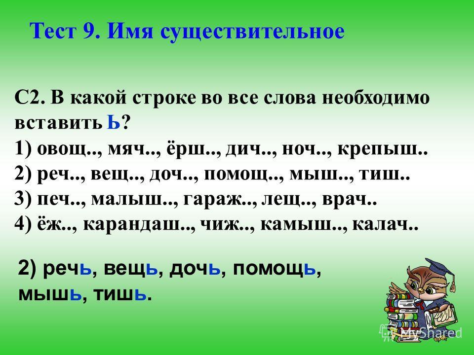 Тест 9. Имя существительное С2. В какой строке во все слова необходимо вставить Ь? 1) овощ.., мяч.., ёрш.., дич.., ноч.., крепыш.. 2) реч.., вещ.., доч.., помощ.., мыш.., тиш.. 3) печ.., малыш.., гараж.., лещ.., врач.. 4) ёж.., карандаш.., чиж.., кам