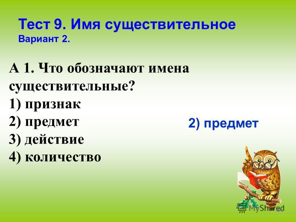 Тест 9. Имя существительное Вариант 2. А 1. Что обозначают имена существительные? 1) признак 2) предмет 3) действие 4) количество 2) предмет