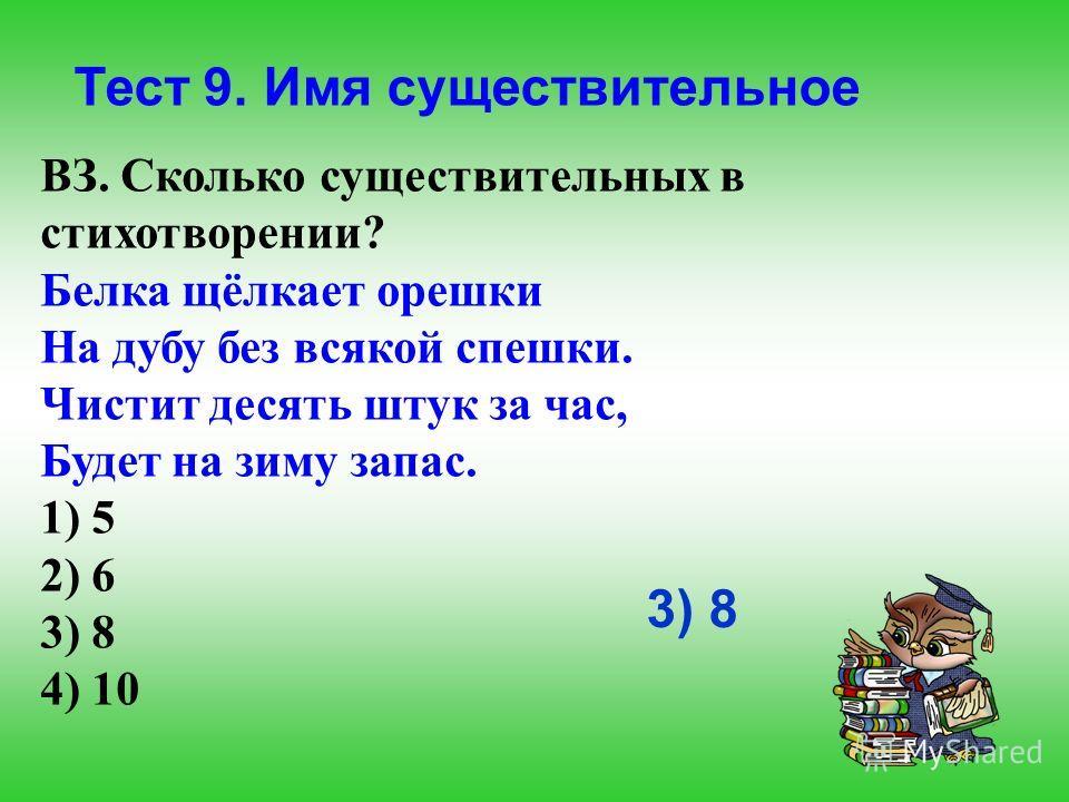 Тест 9. Имя существительное ВЗ. Сколько существительных в стихотворении? Белка щёлкает орешки На дубу без всякой спешки. Чистит десять штук за час, Будет на зиму запас. 1) 5 2) 6 3) 8 4) 10 3) 8