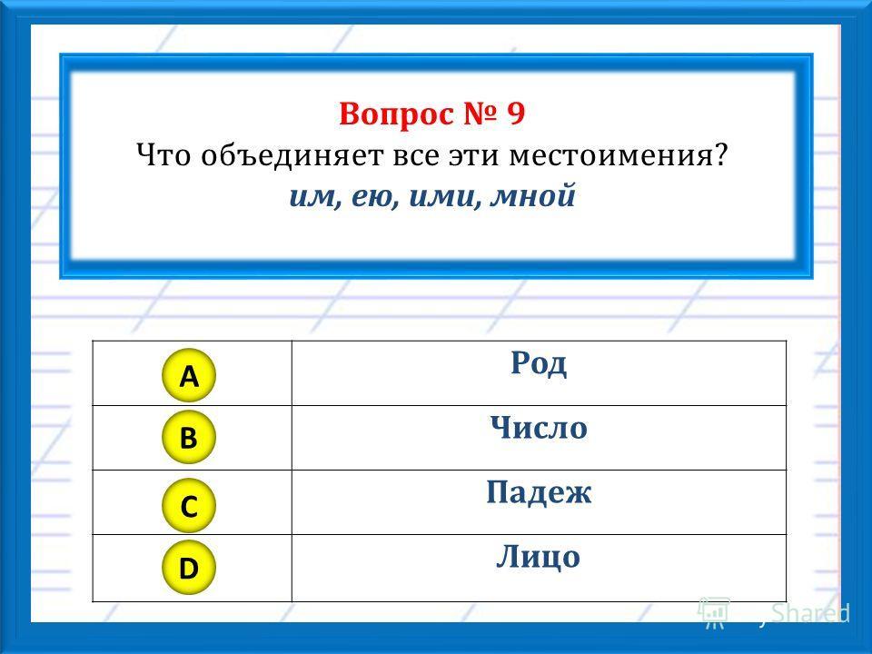 Вопрос 9 Что объединяет все эти местоимения? им, ею, ими, мной Род Число Падеж Лицо A B C D