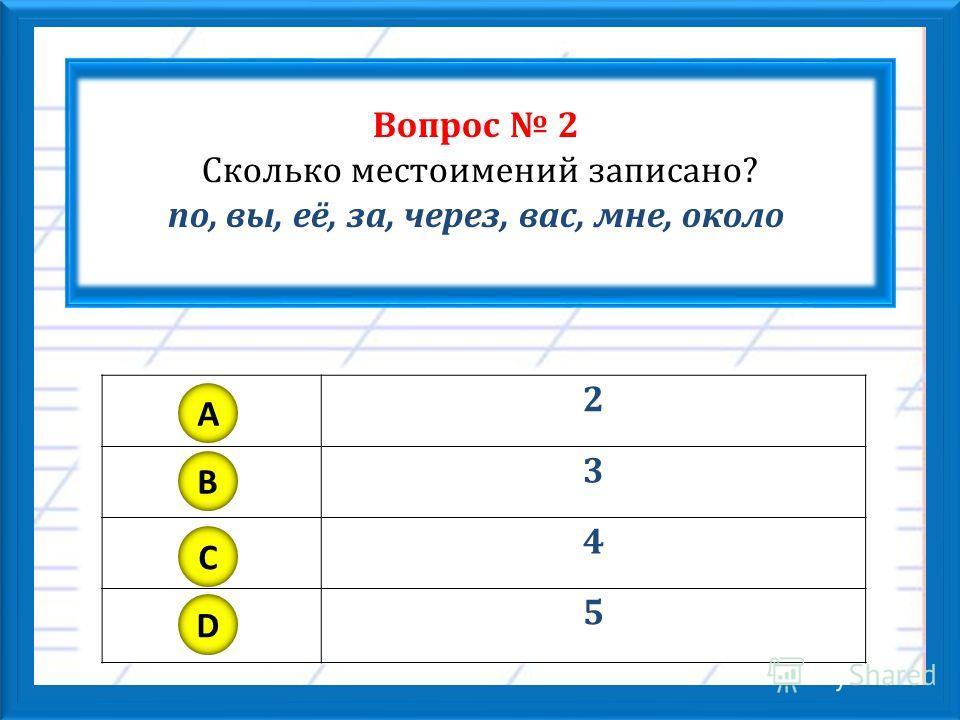 Вопрос 2 Сколько местоимений записано? по, вы, её, за, через, вас, мне, около 2 3 4 5 A B C D