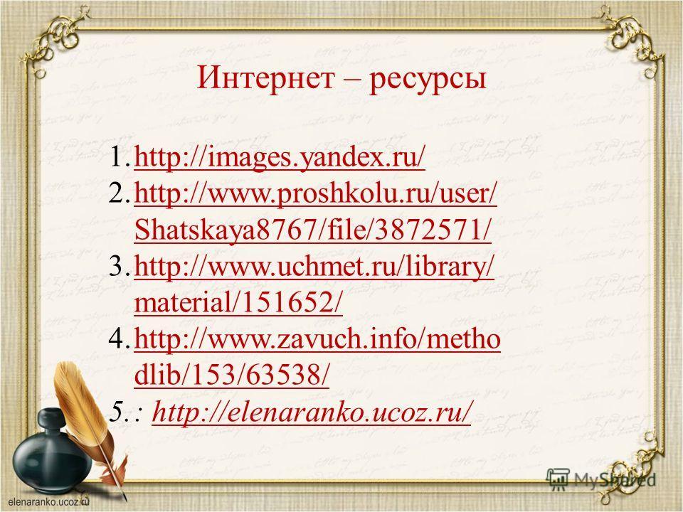 Интернет – ресурсы 1.http://images.yandex.ru/http://images.yandex.ru/ 2.http://www.proshkolu.ru/user/ Shatskaya8767/file/3872571/http://www.proshkolu.ru/user/ Shatskaya8767/file/3872571/ 3.http://www.uchmet.ru/library/ material/151652/http://www.uchm
