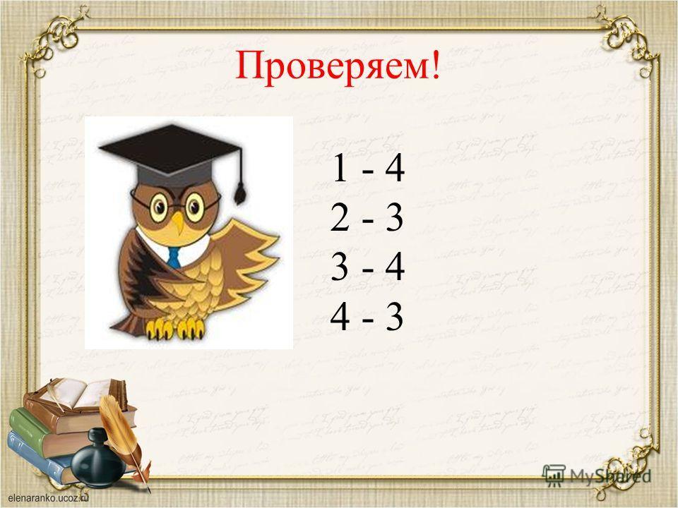 Проверяем! 1 - 4 2 - 3 3 - 4 4 - 3