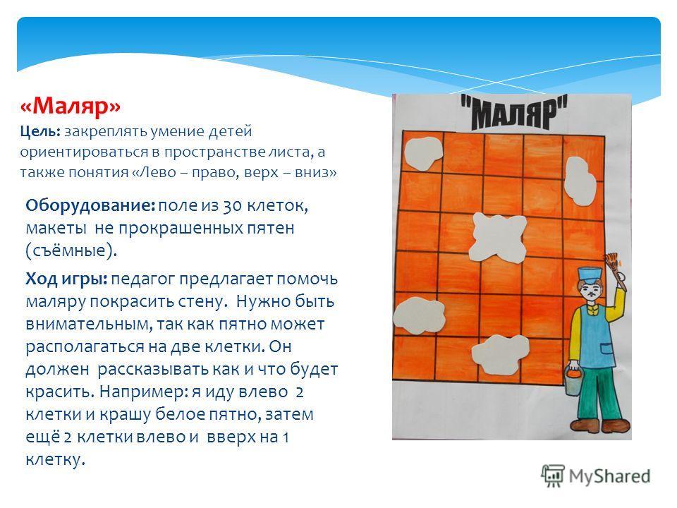 Оборудование: поле из 30 клеток, макеты не прокрашенных пятен (съёмные). Ход игры: педагог предлагает помочь маляру покрасить стену. Нужно быть внимательным, так как пятно может располагаться на две клетки. Он должен рассказывать как и что будет крас
