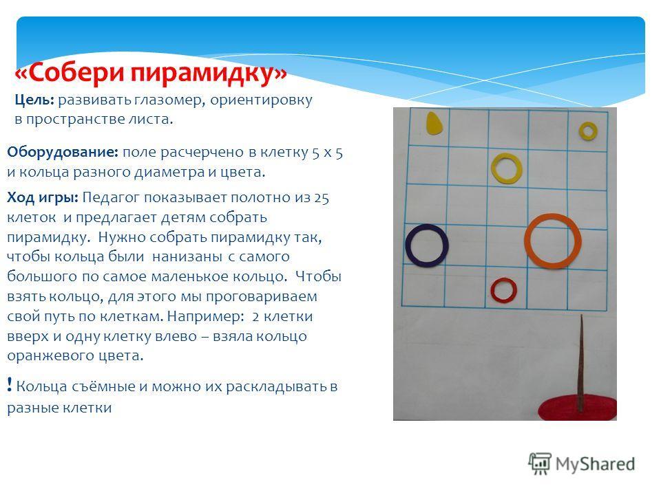 Оборудование: поле расчерчено в клетку 5 х 5 и кольца разного диаметра и цвета. Ход игры: Педагог показывает полотно из 25 клеток и предлагает детям собрать пирамидку. Нужно собрать пирамидку так, чтобы кольца были нанизаны с самого большого по самое