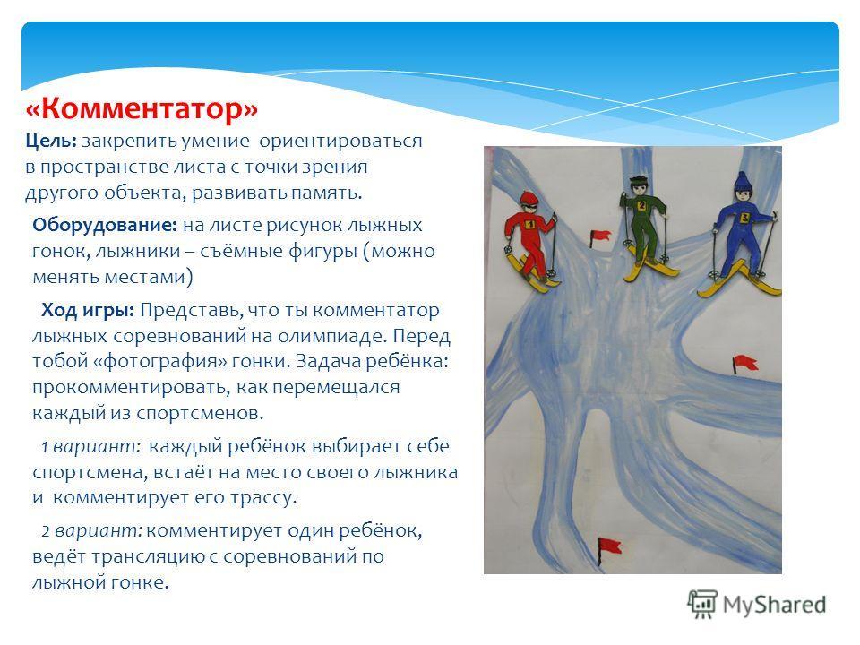 Оборудование: на листе рисунок лыжных гонок, лыжники – съёмные фигуры (можно менять местами) Ход игры: Представь, что ты комментатор лыжных соревнований на олимпиаде. Перед тобой «фотография» гонки. Задача ребёнка: прокомментировать, как перемещался