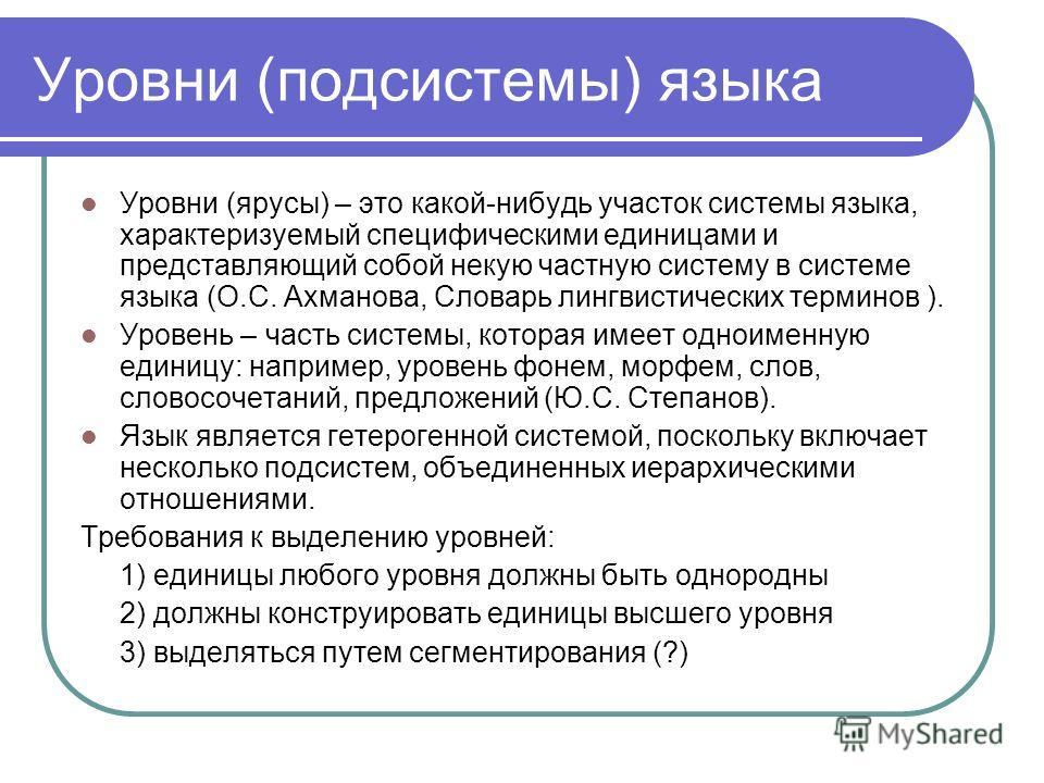Уровни (подсистемы) языка Уровни (ярусы) – это какой-нибудь участок системы языка, характеризуемый специфическими единицами и представляющий собой некую частную систему в системе языка (О.С. Ахманова, Словарь лингвистических терминов ). Уровень – час