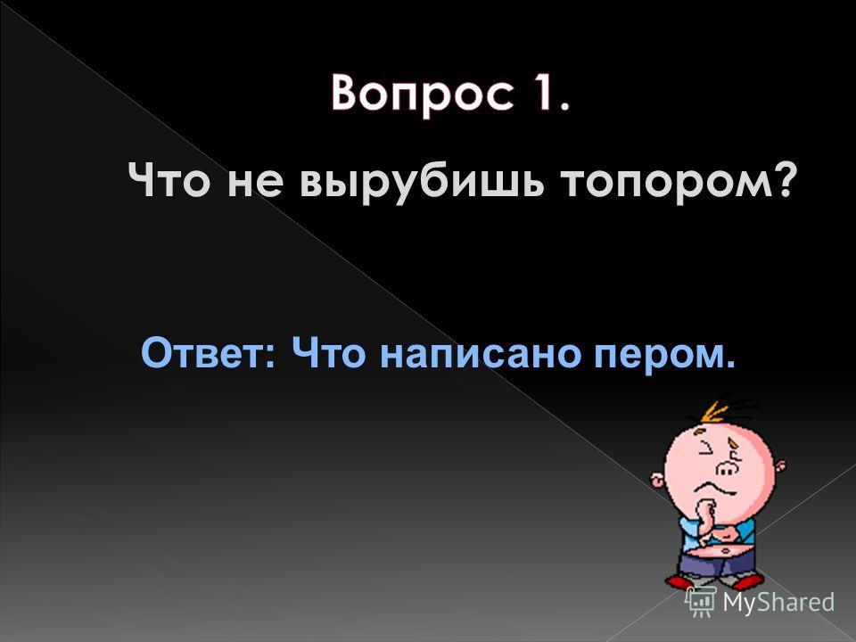 Что не вырубишь топором? Ответ: Что написано пером.