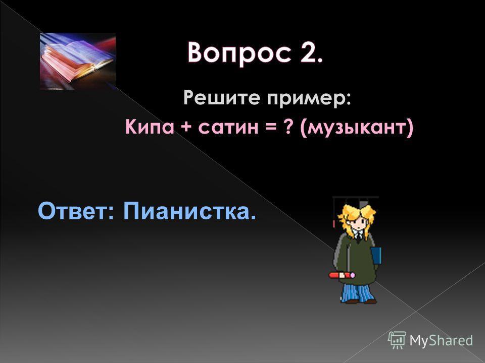 Решите пример: Кипа + сатин = ? (музыкант) Ответ: Пианистка.