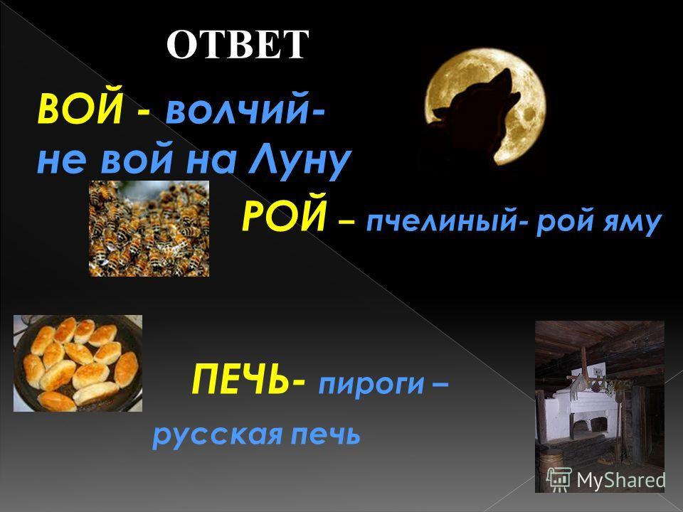ОТВЕТ ВОЙ - волчий- не вой на Луну РОЙ – пчелиный- рой яму ПЕЧЬ- пироги – русская печь