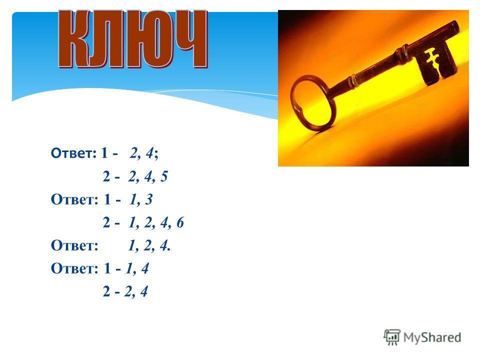 Ответ: 1 - 2, 4; 2 - 2, 4, 5 Ответ: 1 - 1, 3 2 - 1, 2, 4, 6 Ответ: 1, 2, 4. Ответ: 1 - 1, 4 2 - 2, 4
