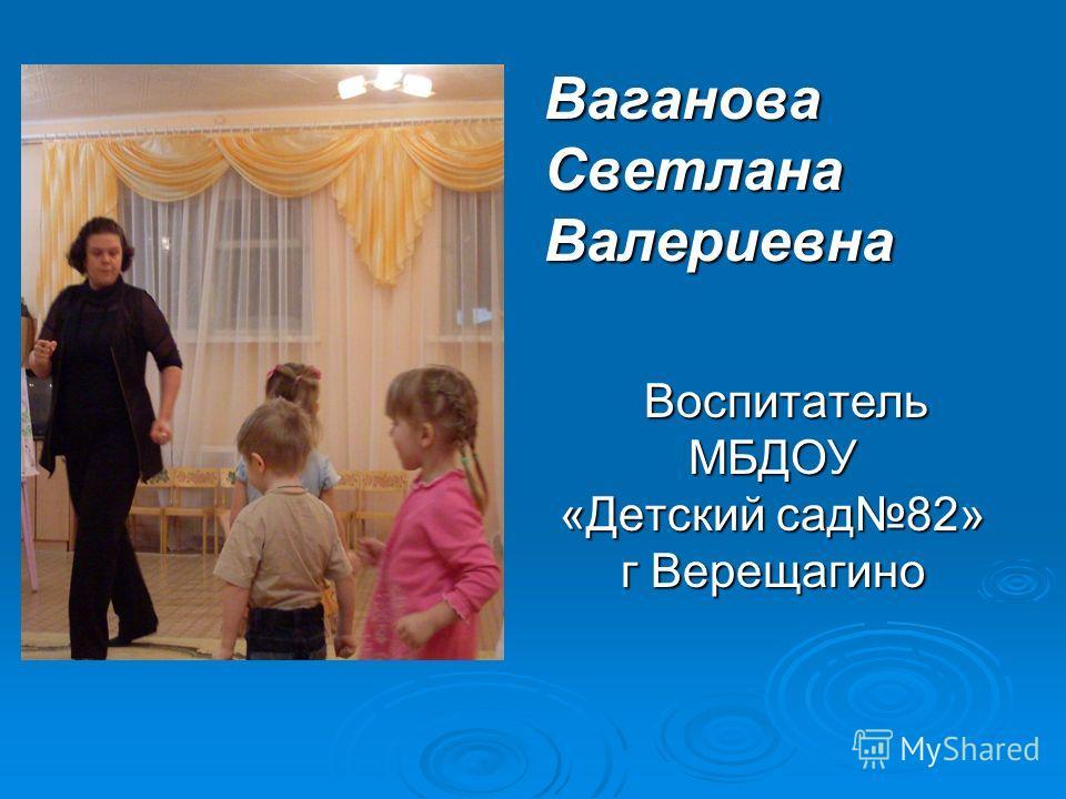 Ваганова Светлана Валериевна Воспитатель МБДОУ «Детский сад 82» г Верещагино Воспитатель МБДОУ «Детский сад 82» г Верещагино