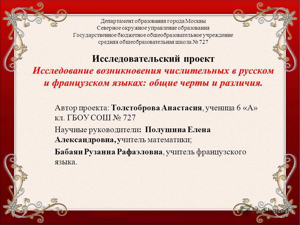 Департамент образования города Москвы Северное окружное управление образования Государственное бюджетное общеобразовательное учреждение средняя общеобразовательная школа 727 Исследовательский проект Исследование возникновения числительных в русском и