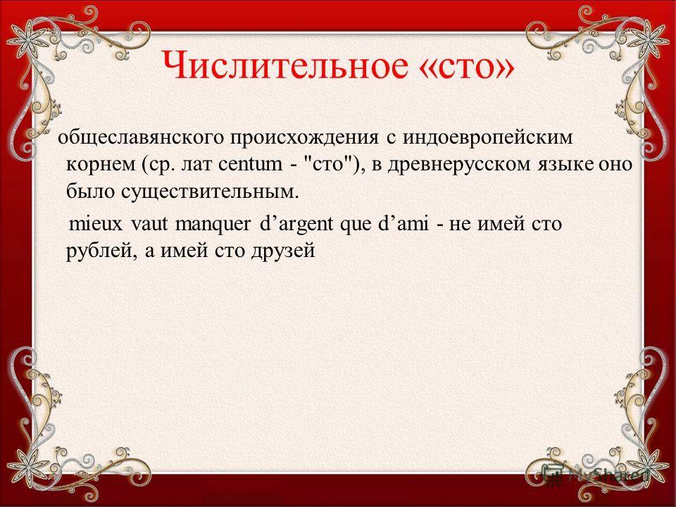 Числительное «сто» общеславянского происхождения с индоевропейским корнем (ср. лат centum - сто), в древнерусском языке оно было существительным. mieux vaut manquer dargent que dami - не имей сто рублей, а имей сто друзей