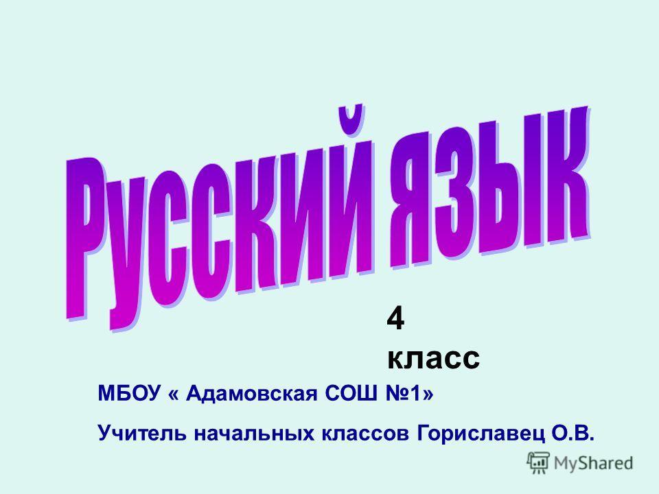 4 класс МБОУ « Адамовская СОШ 1» Учитель начальных классов Гориславец О.В.