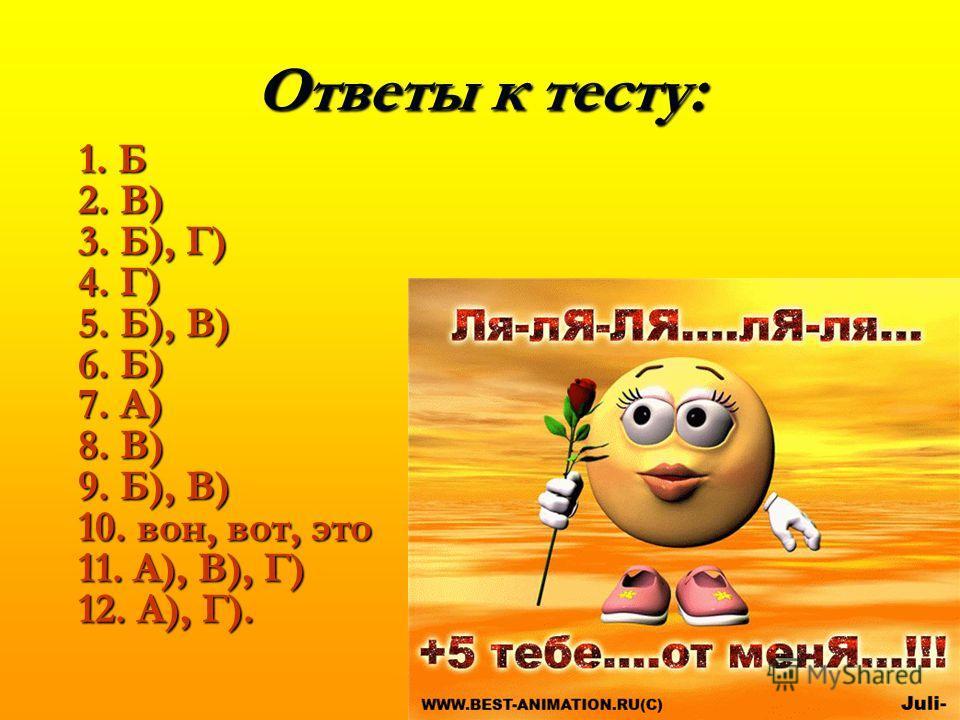 Ответы к тесту: 1. Б 2. В) 3. Б), Г) 4. Г) 5. Б), В) 6. Б) 7. А) 8. В) 9. Б), В) 10. вон, вот, это 11. А), В), Г) 12. А), Г). 1. Б 2. В) 3. Б), Г) 4. Г) 5. Б), В) 6. Б) 7. А) 8. В) 9. Б), В) 10. вон, вот, это 11. А), В), Г) 12. А), Г).