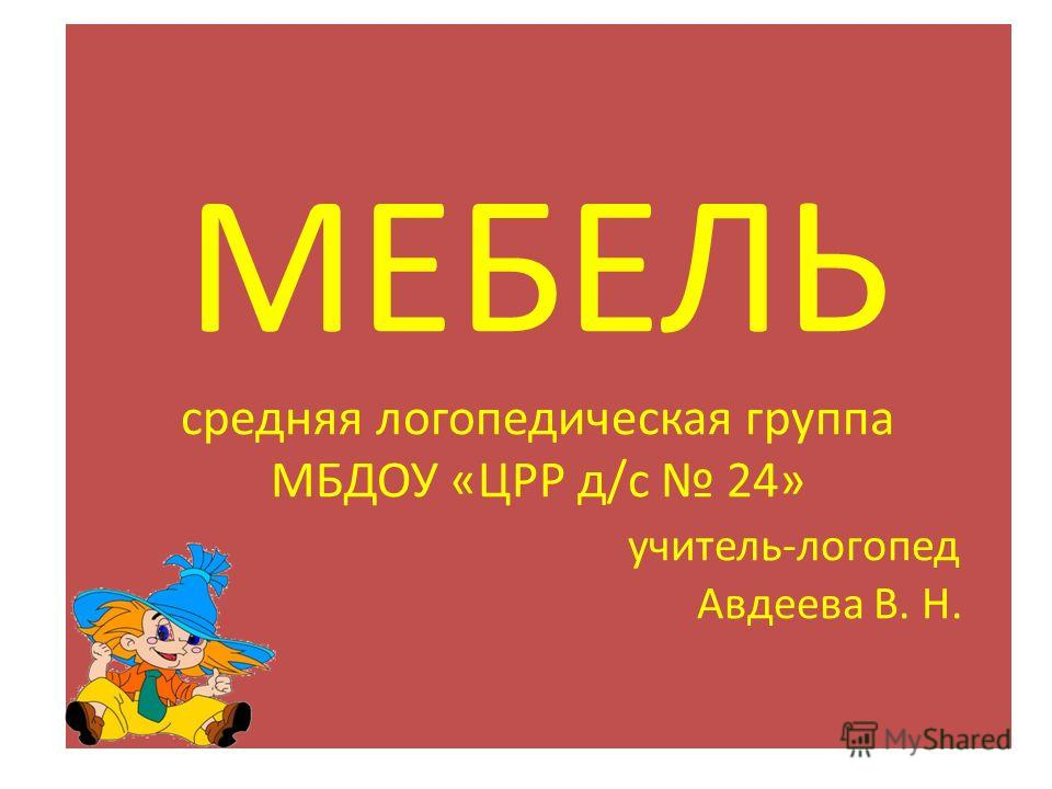 МЕБЕЛЬ cредняя логопедическая группа МБДОУ «ЦРР д/с 24» учитель-логопед Авдеева В. Н.