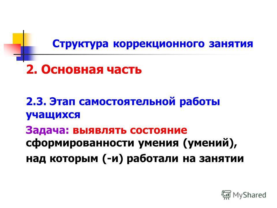 Структура коррекционного занятия 2. Основная часть 2.3. Этап самостоятельной работы учащихся Задача: выявлять состояние сформированности умения (умений), над которым (-и) работали на занятии