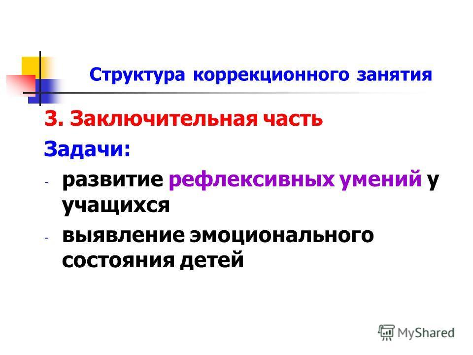 Структура коррекционного занятия 3. Заключительная часть Задачи: - развитие рефлексивных умений у учащихся - выявление эмоционального состояния детей