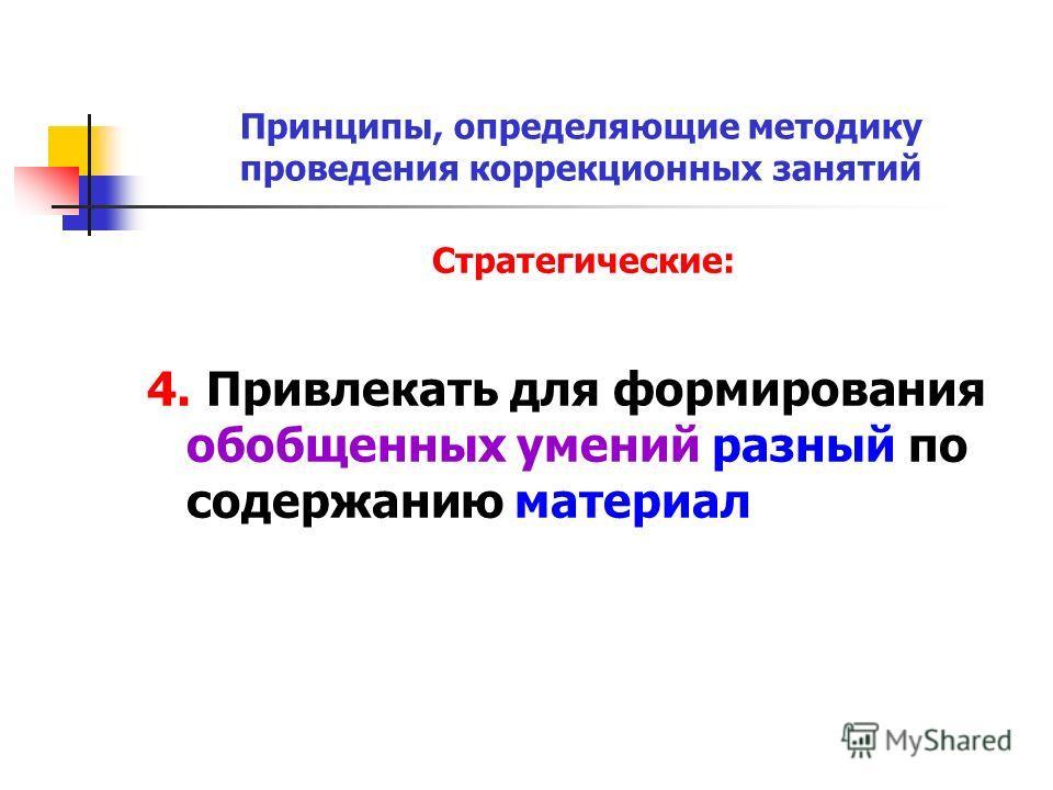 Принципы, определяющие методику проведения коррекционных занятий Стратегические: 4. Привлекать для формирования обобщенных умений разный по содержанию материал