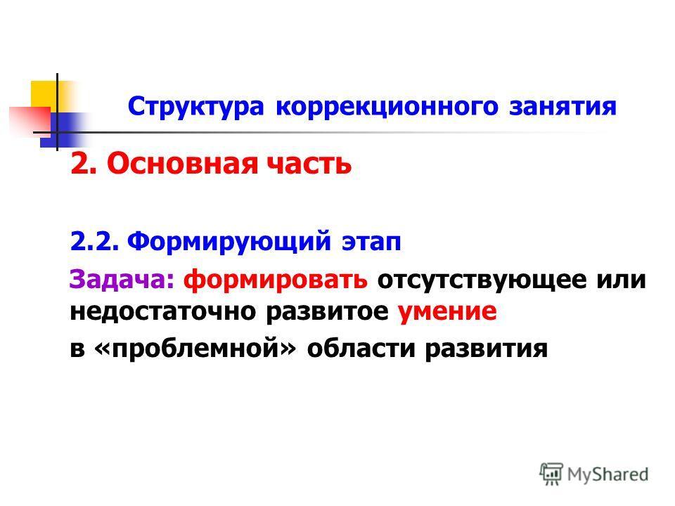 Структура коррекционного занятия 2. Основная часть 2.2. Формирующий этап Задача: формировать отсутствующее или недостаточно развитое умение в «проблемной» области развития