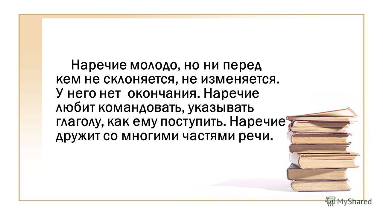 Наречие молодо, но ни перед кем не склоняется, не изменяется. У него нет окончания. Наречие любит командовать, указывать глаголу, как ему поступить. Наречие дружит со многими частями речи.