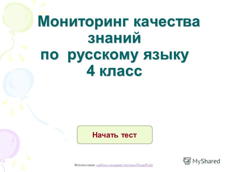 Мониторинг качества знаний по русскому языку 4 класс Мониторинг качества знаний по русскому языку 4 класс Начать тест Использован шаблон создания тестов в PowerPoint шаблон создания тестов в PowerPointшаблон создания тестов в PowerPoint