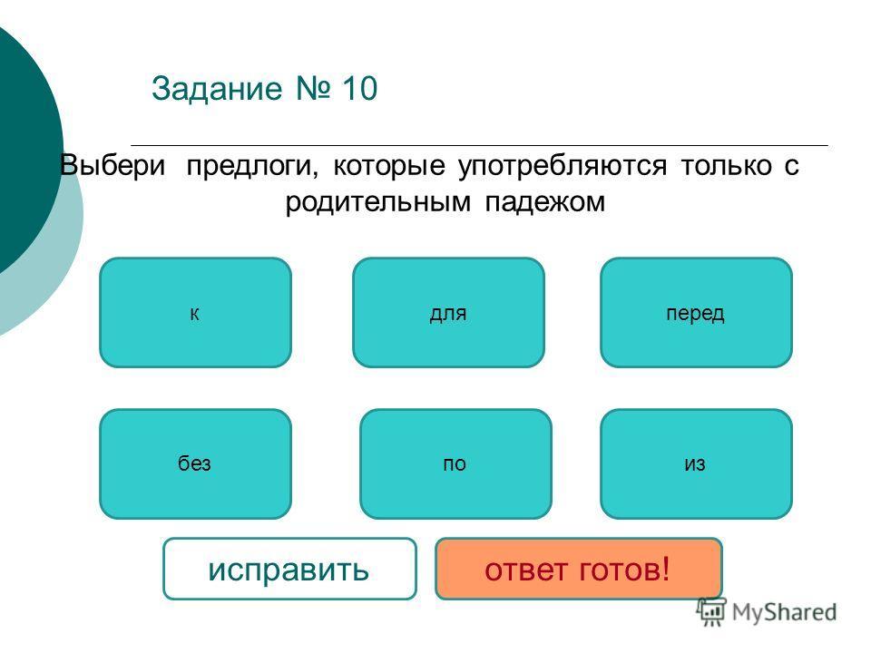 Задание 10 Выбери предлоги, которые употребляются только с родительным падежом безиз для по передк исправитьответ готов!