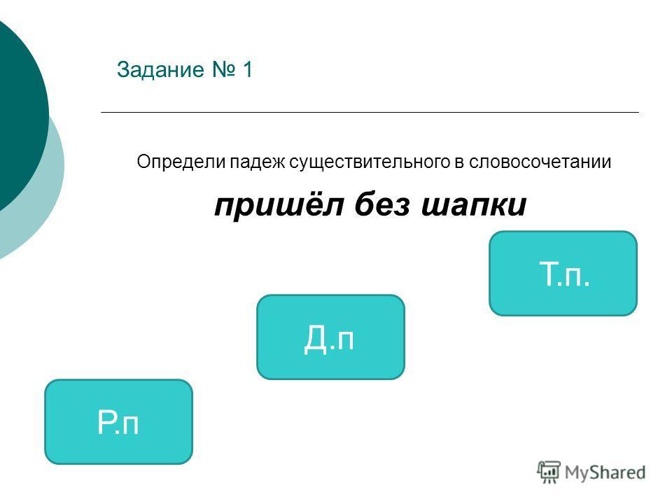 Задание 1 Определи падеж существительного в словосочетании пришёл без шапки Р.п Д.п Т.п.