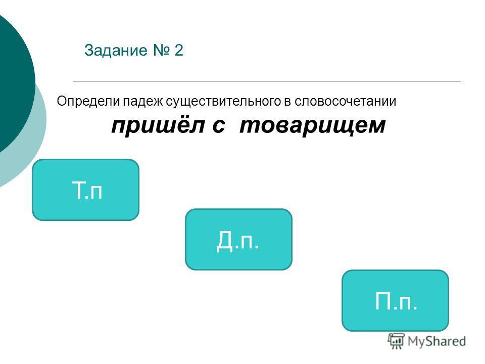 Задание 2 Т.п Д.п. П.п. Определи падеж существительного в словосочетании пришёл с товарищем