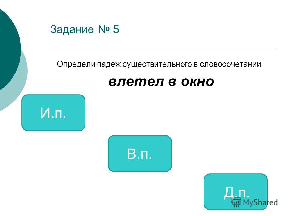 Задание 5 Определи падеж существительного в словосочетании влетел в окно В.п. И.п. Д.п.