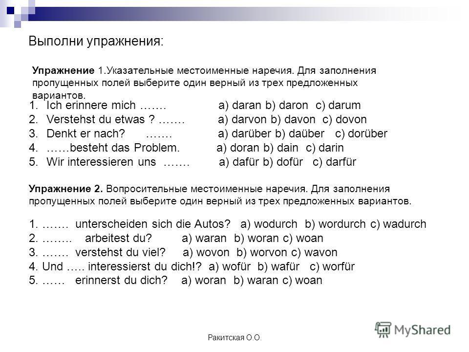 Выполни упражнения: Ракитская О.О. Упражнение 1. Указательные местоименные наречия. Для заполнения пропущенных полей выберите один верный из трех предложенных вариантов. 1. Ich erinnere mich ……. а) daran b) daron c) darum 2. Verstehst du etwas ? …….