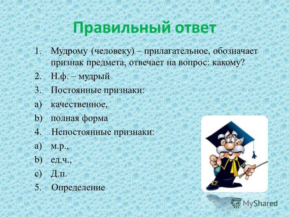 Правильный ответ 1. Мудрому (человеку) – прилагательное, обозначает признак предмета, отвечает на вопрос: какому? 2.Н.ф. – мудрый 3. Постоянные признаки: a)качественное, b)полная форма 4. Непостоянные признаки: a)м.р., b)ед.ч., c)Д.п. 5. Определение