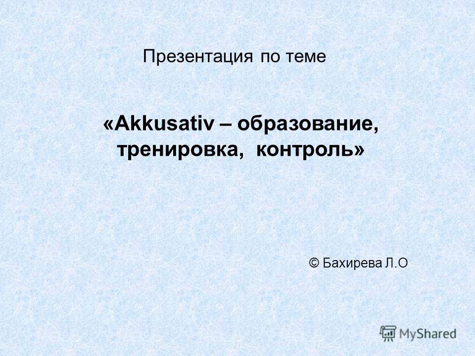 Презентация по теме © Бахирева Л.О «Akkusativ – образование, тренировка, контроль»