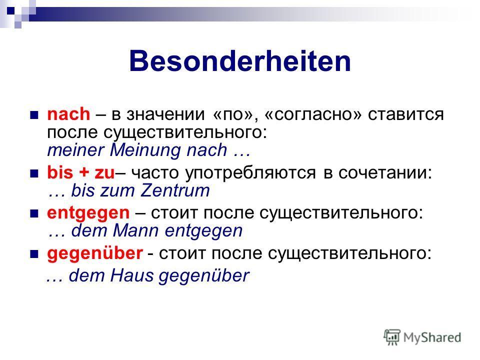 Besonderheiten nach – в значении «по», «согласно» ставится после существительного: meiner Meinung nach … bis + zu– часто употребляются в сочетании: … bis zum Zentrum entgegen – стоит после существительного: … dem Mann entgegen gegenüber - стоит после