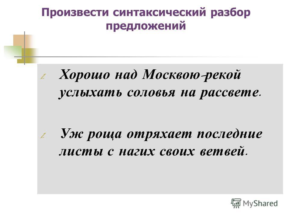 Произвести синтаксический разбор предложений 1. Хорошо над Москвою - рекой услыхать соловья на рассвете. 1. Уж роща отряхает последние листы с нагих своих ветвей.