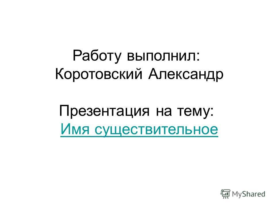 Работу выполнил: Коротовский Александр Презентация на тему: Имя существительное