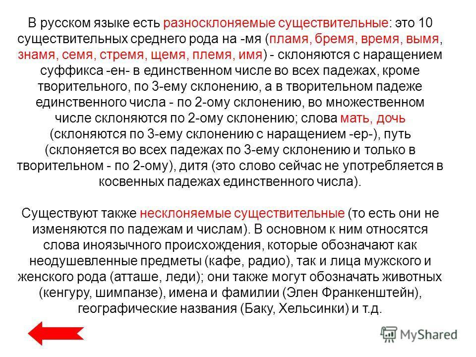 В русском языке есть разносклоняемые существительные: это 10 существительных среднего рода на -мя (пламя, бремя, время, вымя, знамя, семя, стремя, щемя, племя, имя) - склоняются с наращением суффикса -ен- в единственном числе во всех падежах, кроме т