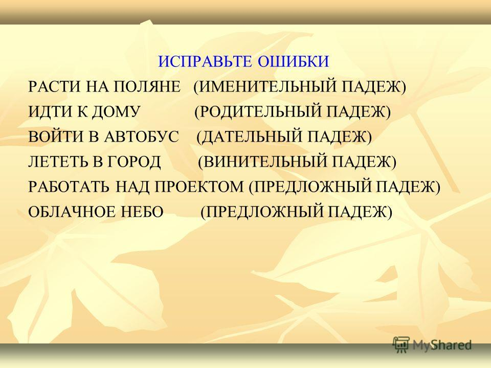 ИСПРАВЬТЕ ОШИБКИ РАСТИ НА ПОЛЯНЕ (ИМЕНИТЕЛЬНЫЙ ПАДЕЖ) ИДТИ К ДОМУ (РОДИТЕЛЬНЫЙ ПАДЕЖ) ВОЙТИ В АВТОБУС (ДАТЕЛЬНЫЙ ПАДЕЖ) ЛЕТЕТЬ В ГОРОД (ВИНИТЕЛЬНЫЙ ПАДЕЖ) РАБОТАТЬ НАД ПРОЕКТОМ (ПРЕДЛОЖНЫЙ ПАДЕЖ) ОБЛАЧНОЕ НЕБО (ПРЕДЛОЖНЫЙ ПАДЕЖ)