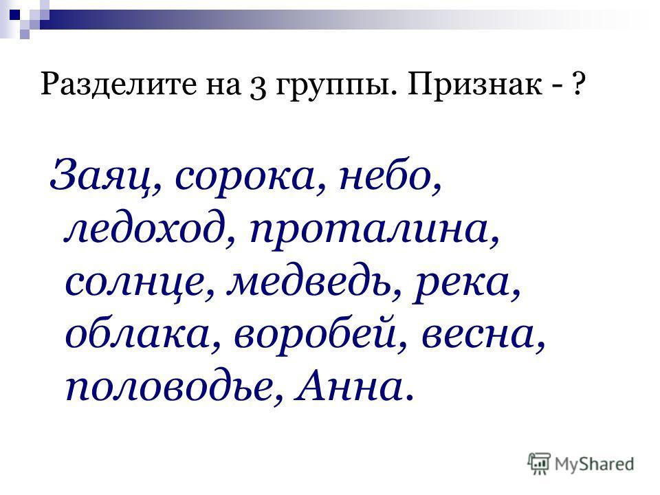 Разделите на 3 группы. Признак - ? Заяц, сорока, небо, ледоход, проталина, солнце, медведь, река, облака, воробей, весна, половодье, Анна.