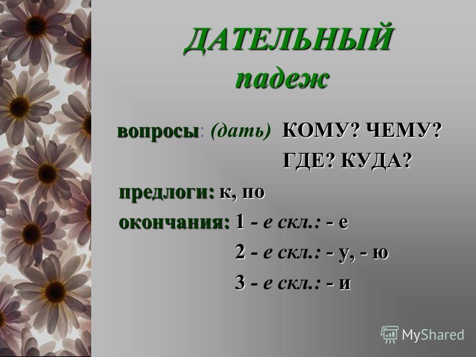 ДАТЕЛЬНЫЙ падеж ДАТЕЛЬНЫЙ падеж вопросыКОМУ? ЧЕМУ? вопросы: (дать) КОМУ? ЧЕМУ? ГДЕ? КУДА? ГДЕ? КУДА? предлоги:к, по предлоги: к, по окончания:1- е окончания: 1 - е скл.: - е 2- у, - ю 2 - е скл.: - у, - ю 3- и 3 - е скл.: - и